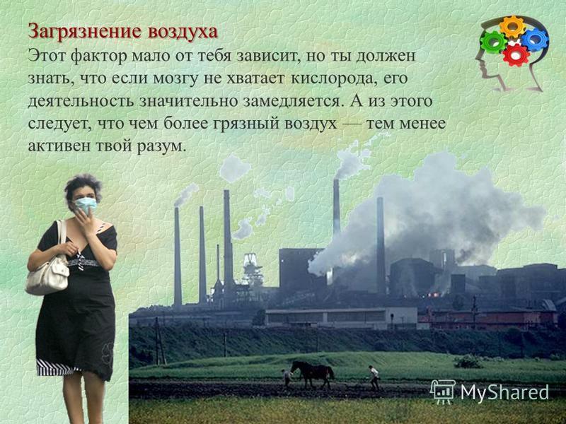 Загрязнение воздуха Загрязнение воздуха Этот фактор мало от тебя зависит, но ты должен знать, что если мозгу не хватает кислорода, его деятельность значительно замедляется. А из этого следует, что чем более грязный воздух тем менее активен твой разум