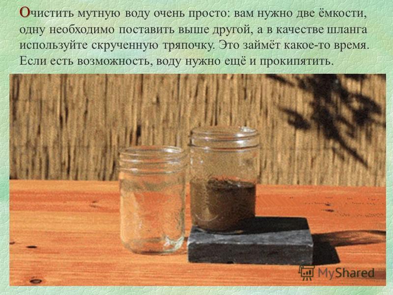О О чистить мутную воду очень просто: вам нужно две ёмкости, одну необходимо поставить выше другой, а в качестве шланга используйте скрученную тряпочку. Это займёт какое-то время. Если есть возможность, воду нужно ещё и прокипятить.