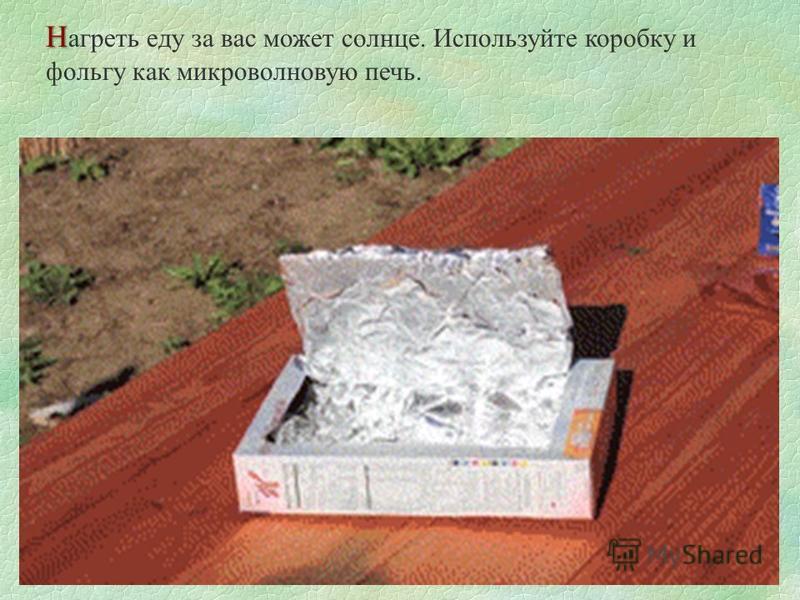 Н Н агреть еду за вас может солнце. Используйте коробку и фольгу как микроволновую печь.