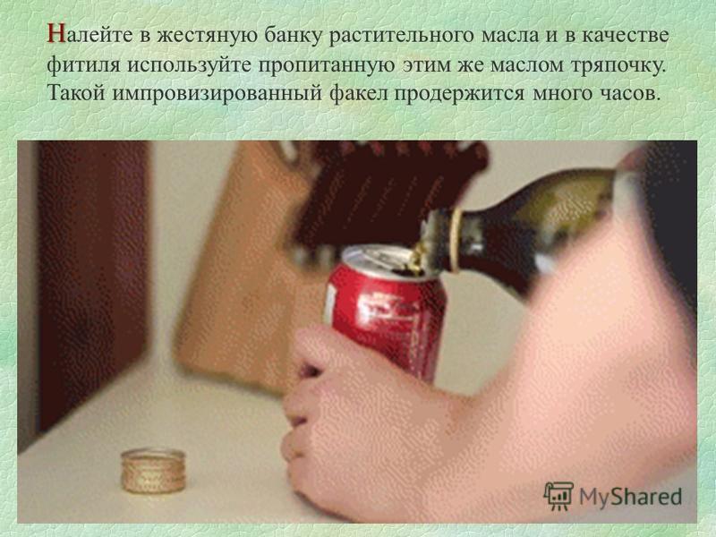 Н Н алейте в жестяную банку растительного масла и в качестве фитиля используйте пропитанную этим же маслом тряпочку. Такой импровизированный факел продержится много часов.