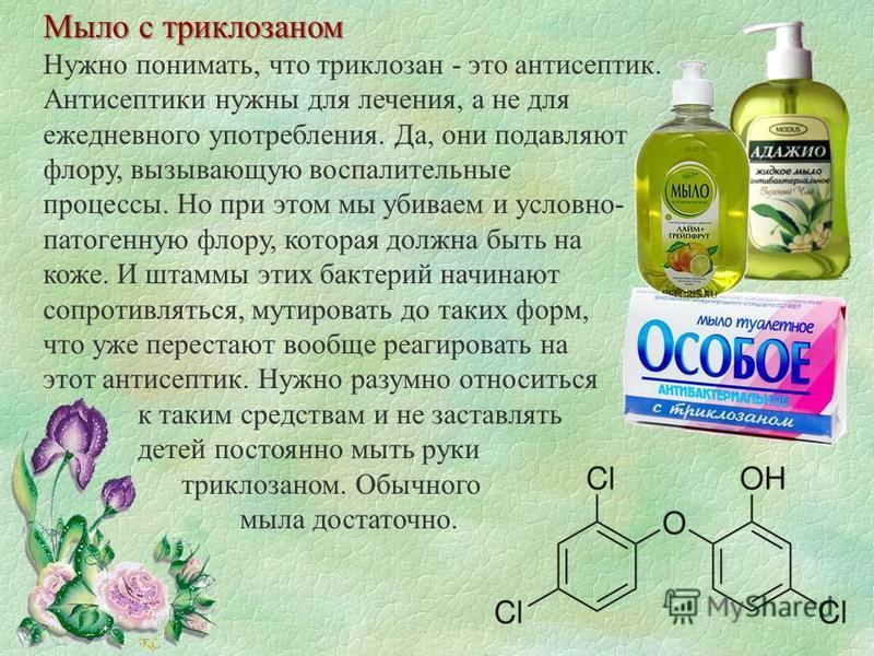 Мыло с триклозаном Нужно понимать, что триклозан - это антисептик. Антисептики нужны для лечения, а не для ежедневного употребления. Да, они подавляют флору, вызывающую воспалительные процессы. Но при этом мы убиваем и условно- патогенную флору, кото