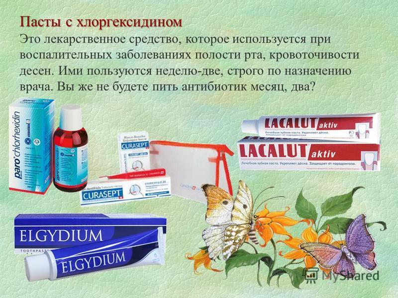 Пасты с хлоргексидином Это лекарственное средство, которое используется при воспалительных заболеваниях полости рта, кровоточивости десен. Ими пользуются неделю-две, строго по назначению врача. Вы же не будете пить антибиотик месяц, два?