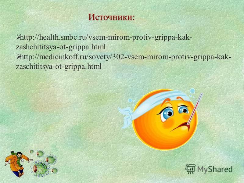 http://health.smbc.ru/vsem-mirom-protiv-grippa-kak- zashchititsya-ot-grippa.html http://medicinkoff.ru/sovety/302-vsem-mirom-protiv-grippa-kak- zaschititsya-ot-grippa.html Источники: