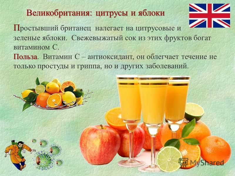 Великобритания: цитрусы и яблоки П П ростывший британец налегает на цитрусовые и зеленые яблоки. Свежевыжатый сок из этих фруктов богат витамином С. Польза Польза. Витамин С – антиоксидант, он облегчает течение не только простуды и гриппа, но и други