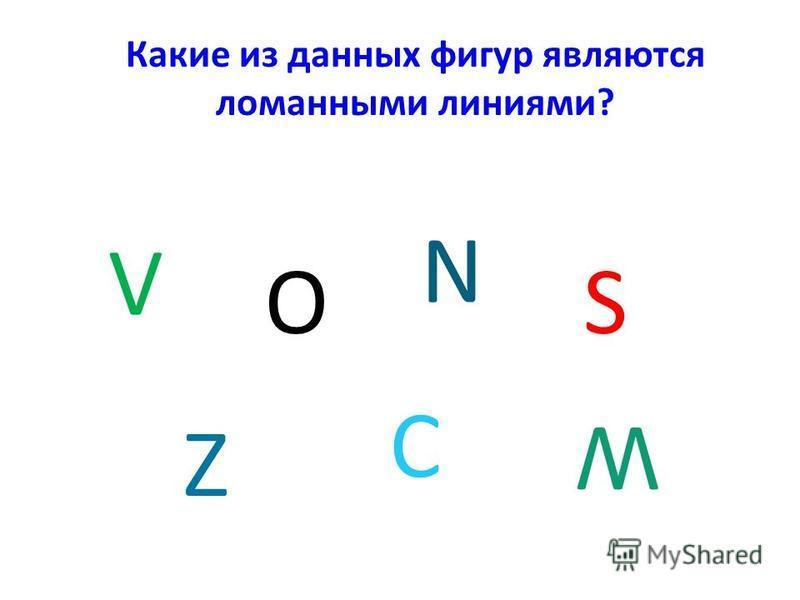 V Какие из данных фигур являются ломанными линиями? N ОS Z C W
