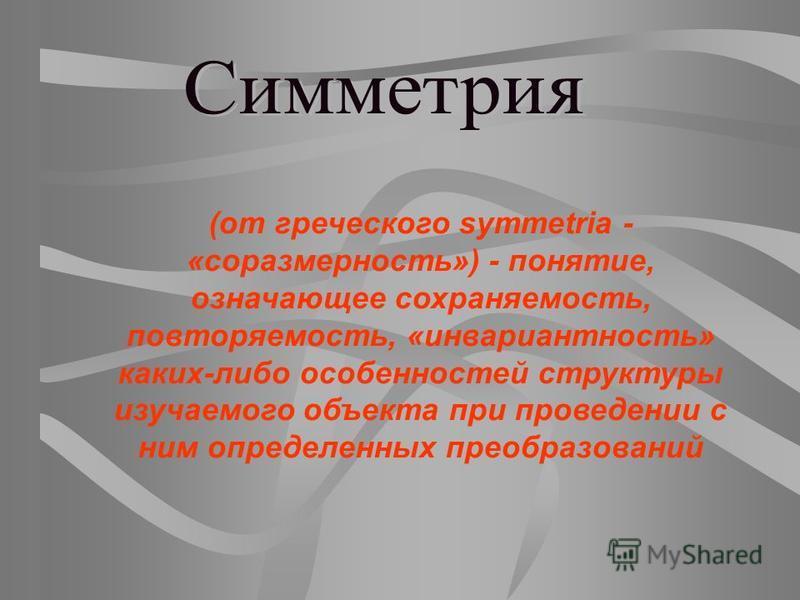 (от греческого symmetria - «соразмерность») - понятие, означающее сохраняемость, повторяемость, «инвариантность» каких-либо особенностей структуры изучаемого объекта при проведении с ним определенных преобразований