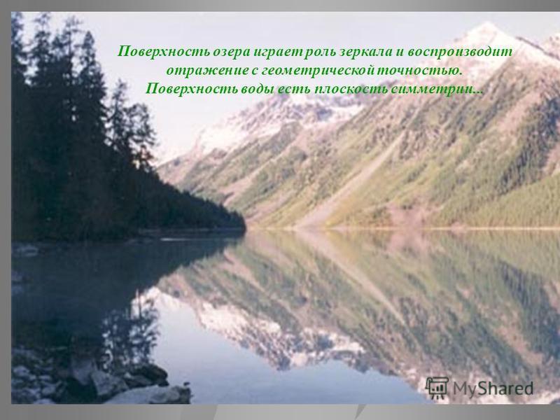 Поверхность озера играет роль зеркала и воспроизводит отражение с геометрической точностью. Поверхность воды есть плоскость симметрии...