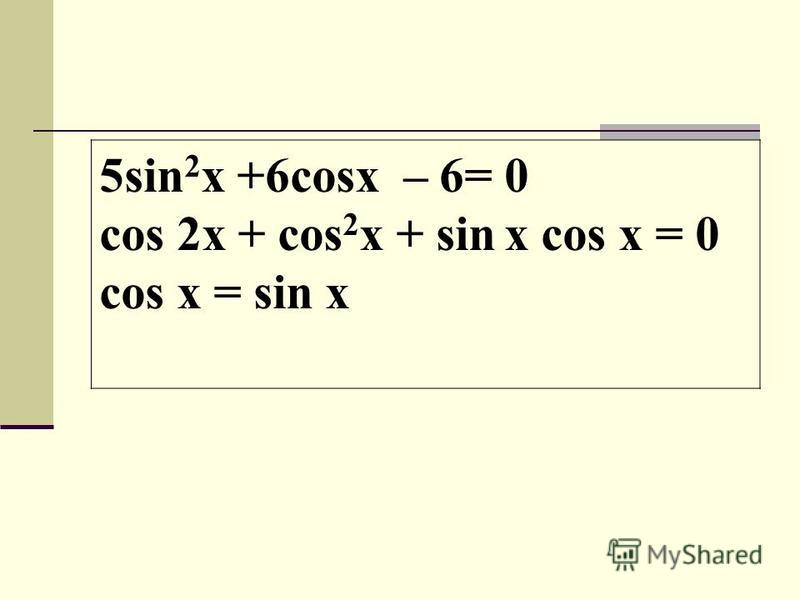 5sin 2 x +6cosx – 6= 0 cos 2x + cos 2 x + sin x cos x = 0 cos x = sin x