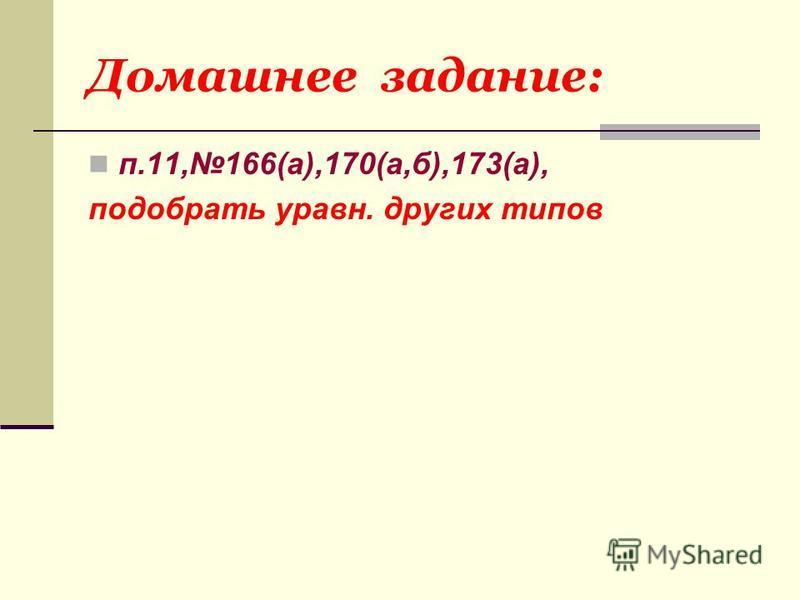 Домашнее задание: п.11,166(а),170(а,б),173(а), подобрать уравн. других типов