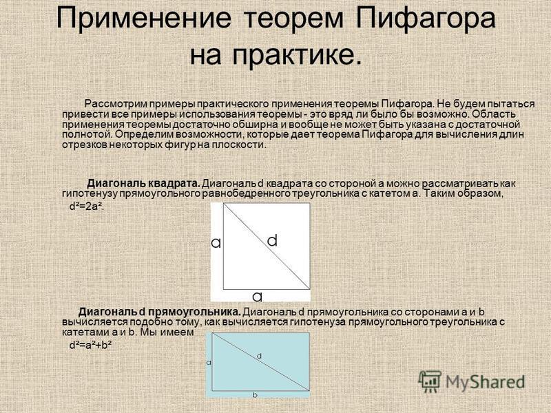 Применение теорем Пифагора на практике. Рассмотрим примеры практического применения теоремы Пифагора. Не будем пытаться привести все примеры использования теоремы - это вряд ли было бы возможно. Область применения теоремы достаточно обширна и вообще