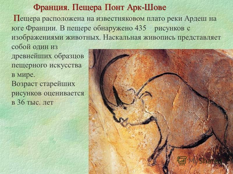 Франция. Пещера Понт Арк-Шове П П ещера расположена на известняковом плато реки Ардеш на юге Франции. В пещере обнаружено 435 [2] рисунков с изображениями животных. Наскальная живопись представляет собой один из [2] древнейших образцов пещерного иску