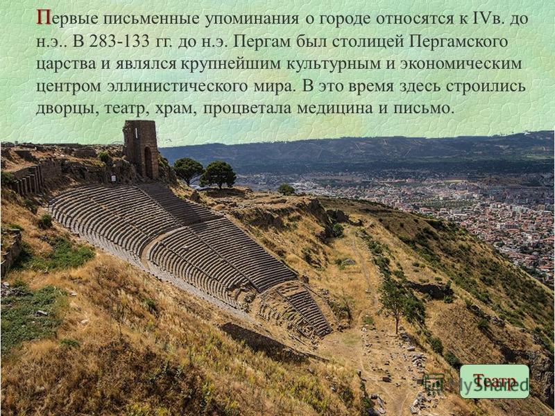 П П ервые письменные упоминания о городе относятся к IVв. до н.э.. В 283-133 гг. до н.э. Пергам был столицей Пергамского царства и являлся крупнейшим культурным и экономическим центром эллинистического мира. В это время здесь строились дворцы, театр,