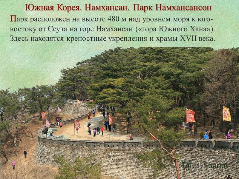 Южная Корея. Намхансан. Парк Намхансансон П П арк расположен на высоте 480 м над уровнем моря к юго- востоку от Сеула на горе Намхансан («гора Южного Хана»). Здесь находятся крепостные укрепления и храмы XVII века.