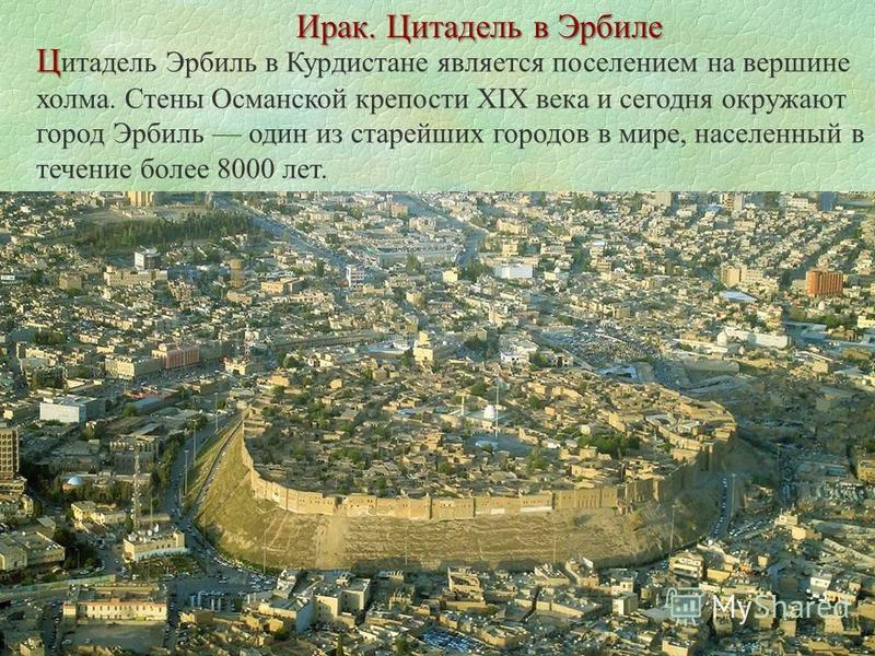 Ирак. Цитадель в Эрбиле Ц Ц итадель Эрбиль в Курдистане является поселением на вершине холма. Стены Османской крепости XIX века и сегодня окружают город Эрбиль один из старейших городов в мире, населенный в течение более 8000 лет.