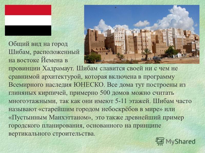 Общий вид на город Шибам, расположенный на востоке Йемена в провинции Хадрамаут. Шибам славится своей ни с чем не сравнимой архитектурой, которая включена в программу Всемирного наследия ЮНЕСКО. Все дома тут построены из глиняных кирпичей, примерно 5