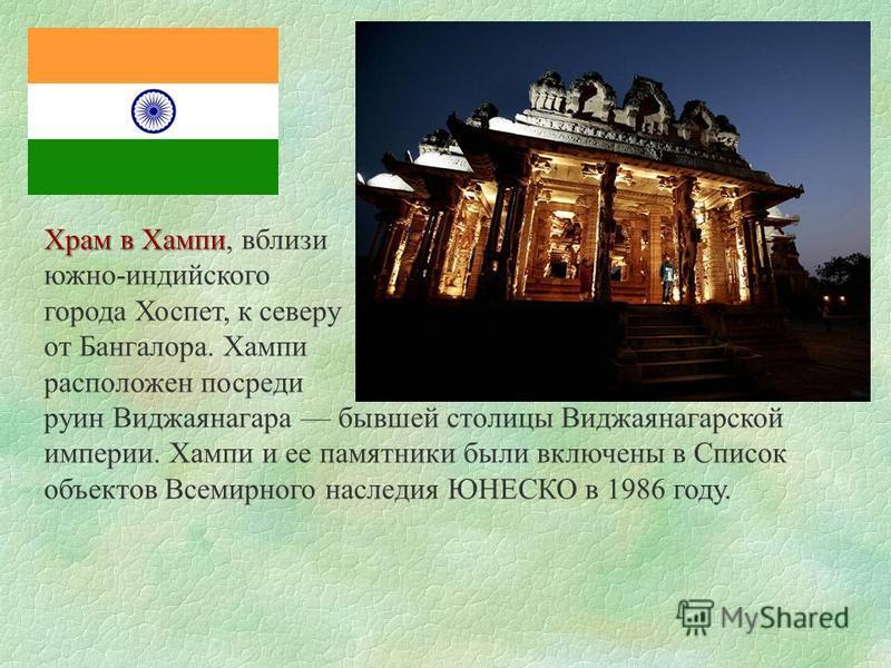 Храм в Хампи Храм в Хампи, вблизи южно-индийского города Хоспет, к северу от Бангалора. Хампи расположен посреди руин Виджаянагара бывшей столицы Виджаянагарской империи. Хампи и ее памятники были включены в Список объектов Всемирного наследия ЮНЕСКО