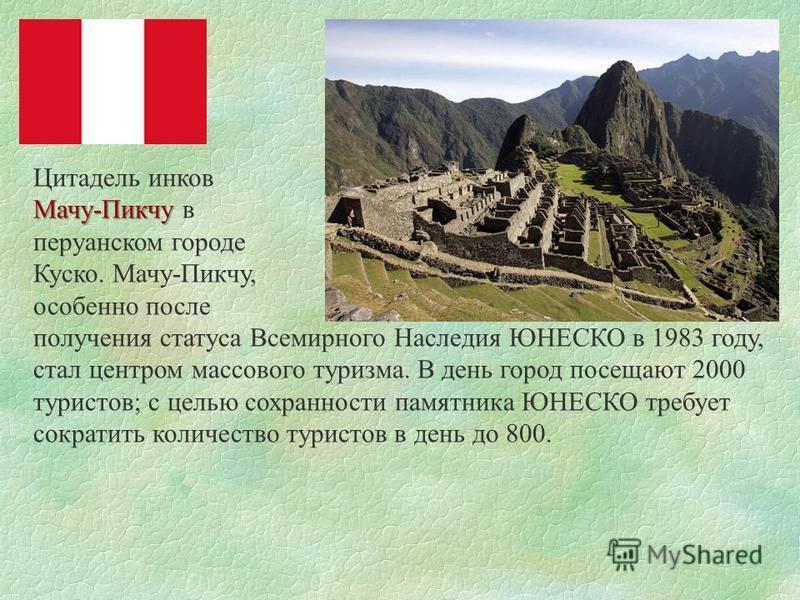 Цитадель инков Мачу-Пикчу Мачу-Пикчу в перуанском городе Куско. Мачу-Пикчу, особенно после получения статуса Всемирного Наследия ЮНЕСКО в 1983 году, стал центром массового туризма. В день город посещают 2000 туристов; с целью сохранности памятника ЮН