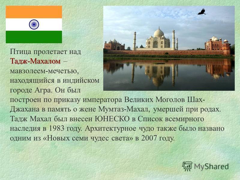 Птица пролетает над Тадж-Махалом Тадж-Махалом – мавзолеем-мечетью, находящийся в индийском городе Агра. Он был построен по приказу императора Великих Моголов Шах- Джахана в память о жене Мумтаз-Махал, умершей при родах. Тадж Махал был внесен ЮНЕСКО в