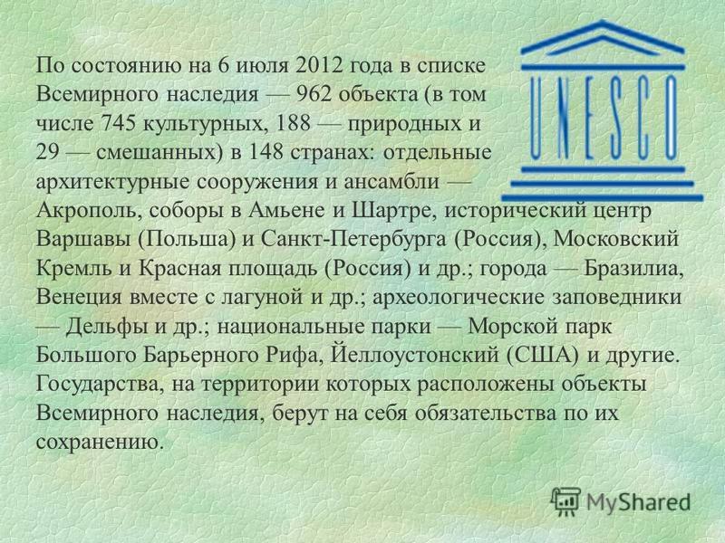 По состоянию на 6 июля 2012 года в списке Всемирного наследия 962 объекта (в том числе 745 культурных, 188 природных и 29 смешанных) в 148 странах: отдельные архитектурные сооружения и ансамбли Акрополь, соборы в Амьене и Шартре, исторический центр В