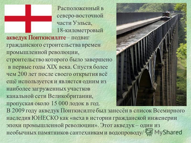 Расположенный в северо-восточной части Уэльса, 18-километровый акведук Понткисиллте акведук Понткисиллте – подвиг гражданского строительства времен промышленной революции, строительство которого было завершено в первые годы XIX века. Спустя более чем