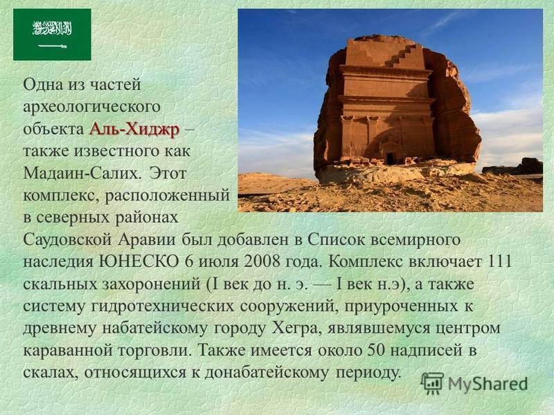 Одна из частей археологического Аль-Хиджр объекта Аль-Хиджр – также известного как Мадаин-Салих. Этот комплекс, расположенный в северных районах Саудовской Аравии был добавлен в Список всемирного наследия ЮНЕСКО 6 июля 2008 года. Комплекс включает 11