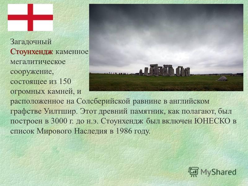 Загадочный Стоунхендж Стоунхендж каменное мегалитическое сооружение, состоящее из 150 огромных камней, и расположенное на Солсберийской равнине в английском графстве Уилтшир. Этот древний памятник, как полагают, был построен в 3000 г. до н.э. Стоунхе