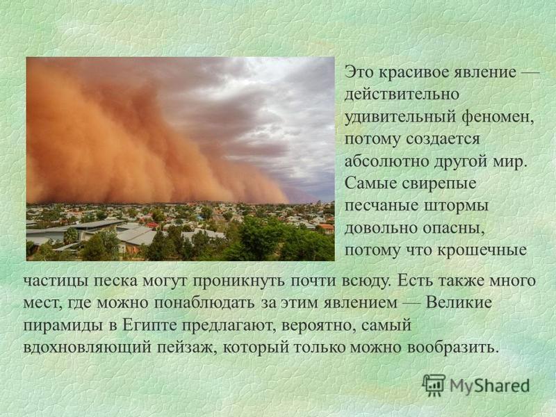 Это красивое явление действительно удивительный феномен, потому создается абсолютно другой мир. Самые свирепые песчаные штормы довольно опасны, потому что крошечные частицы песка могут проникнуть почти всюду. Есть также много мест, где можно понаблюд