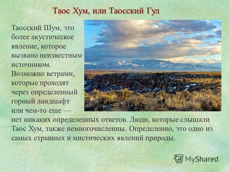 Таос Хум, или Таосский Гул Таосский Шум, это более акустическое явление, которое вызвано неизвестным источником. Возможно ветрами, которые проходят через определенный горный ландшафт или чем-то еще нет никаких определенных ответов. Люди, которые слыш