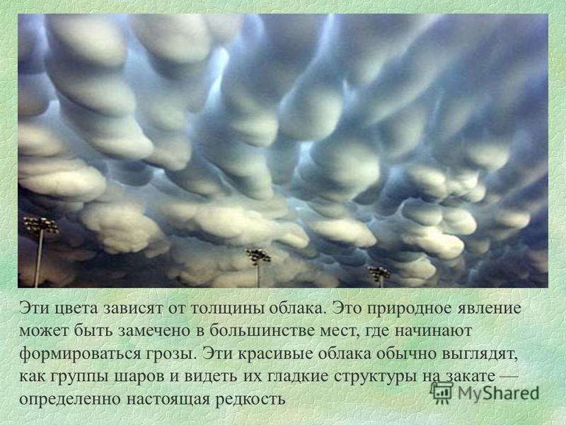 Эти цвета зависят от толщины облака. Это природное явление может быть замечено в большинстве мест, где начинают формироваться грозы. Эти красивые облака обычно выглядят, как группы шаров и видеть их гладкие структуры на закате определенно настоящая р