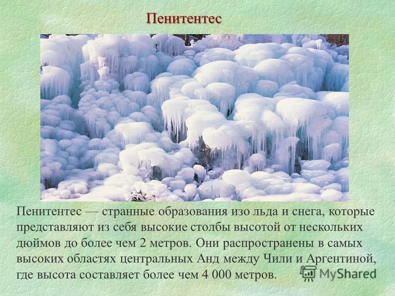 Пенитентес Пенитентес странные образования изо льда и снега, которые представляют из себя высокие столбы высотой от нескольких дюймов до более чем 2 метров. Они распространены в самых высоких областях центральных Анд между Чили и Аргентиной, где высо