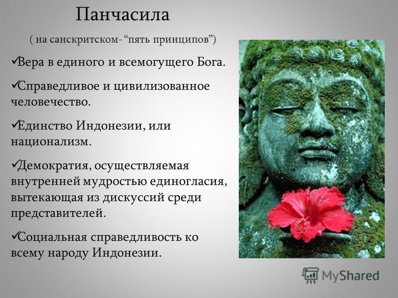 Панчасила ( на санскритском- пять принципов) Вера в единого и всемогущего Бога. Справедливое и цивилизованное человечество. Единство Индонезии, или национализм. Демократия, осуществляемая внутренней мудростью единогласия, вытекающая из дискуссий сред