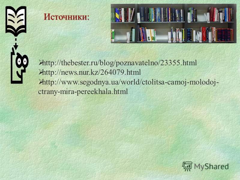 Источники: http://thebester.ru/blog/poznavatelno/23355. html http://news.nur.kz/264079. html http://www.segodnya.ua/world/ctolitsa-camoj-molodoj- ctrany-mira-pereekhala.html
