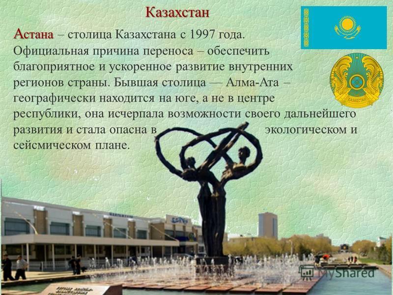 Казахстан А стана А стана – столица Казахстана с 1997 года. Официальная причина переноса – обеспечить благоприятное и ускоренное развитие внутренних регионов страны. Бывшая столица Алма-Ата – географически находится на юге, а не в центре республики,