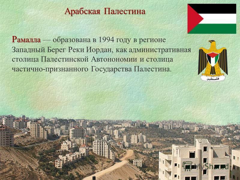 Арабская Палестина Р амалла Р амалла образована в 1994 году в регионе Западный Берег Реки Иордан, как административная столица Палестинской Автонономии и столица частично-признанного Государства Палестина.
