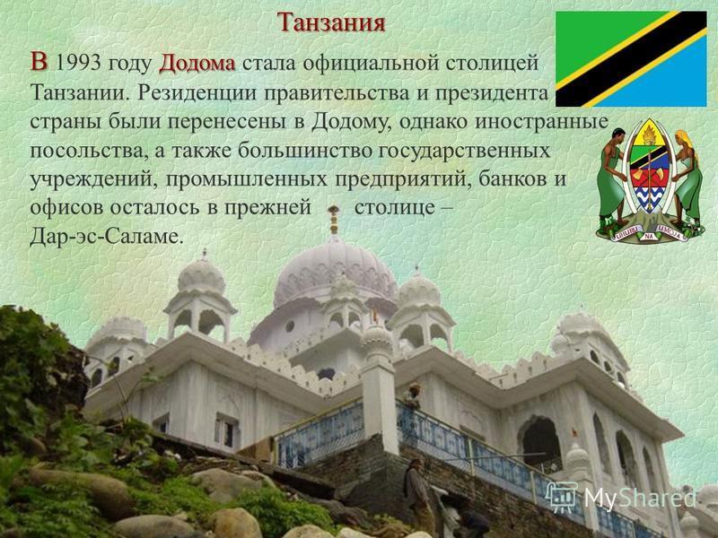 Танзания В Додома В 1993 году Додома стала официальной столицей Танзании. Резиденции правительства и президента страны были перенесены в Додому, однако иностранные посольства, а также большинство государственных учреждений, промышленных предприятий,