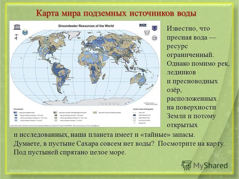 Карта мира подземных источников воды Известно, что пресная вода ресурс ограниченный. Однако помимо рек, ледников и пресноводных озёр, расположенных на поверхности Земли и потому открытых и исследованных, наша планета имеет и «тайные» запасы. Думаете,