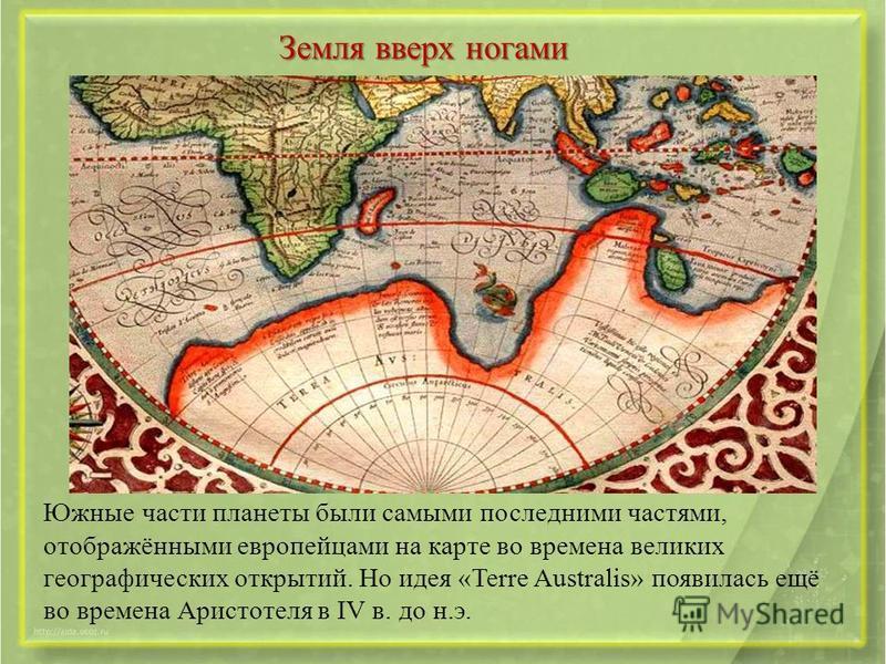 Земля вверх ногами Южные части планеты были самыми последними частями, отображёнными европейцами на карте во времена великих географических открытий. Но идея «Terre Australis» появилась ещё во времена Аристотеля в IV в. до н.э.