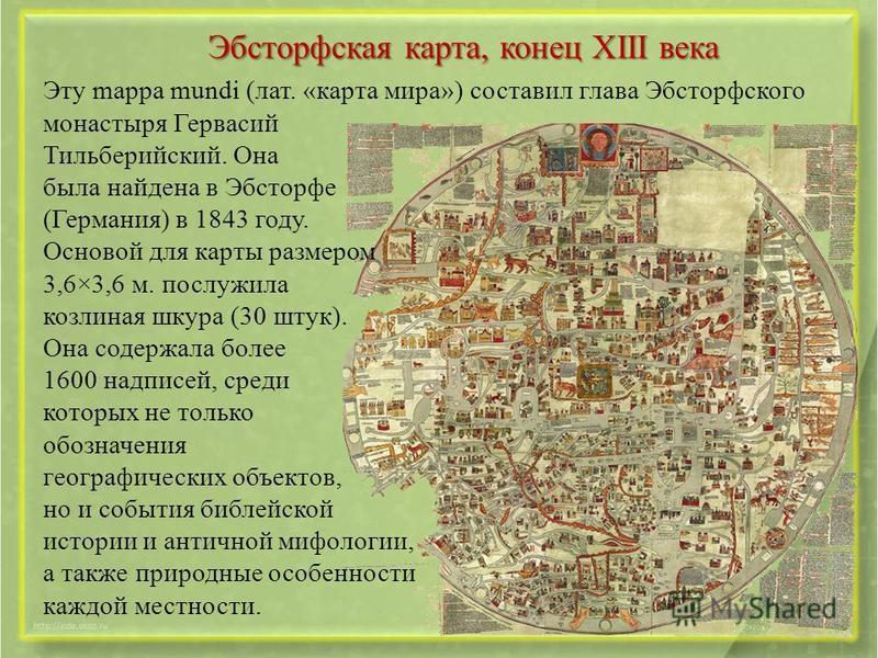 Эбсторфская карта, конец XIII века Эту mappa mundi (лат. «карта мира») составил глава Эбсторфского монастыря Гервасий Тильберийский. Она была найдена в Эбсторфе (Германия) в 1843 году. Основой для карты размером 3,6×3,6 м. послужила козлиная шкура (3