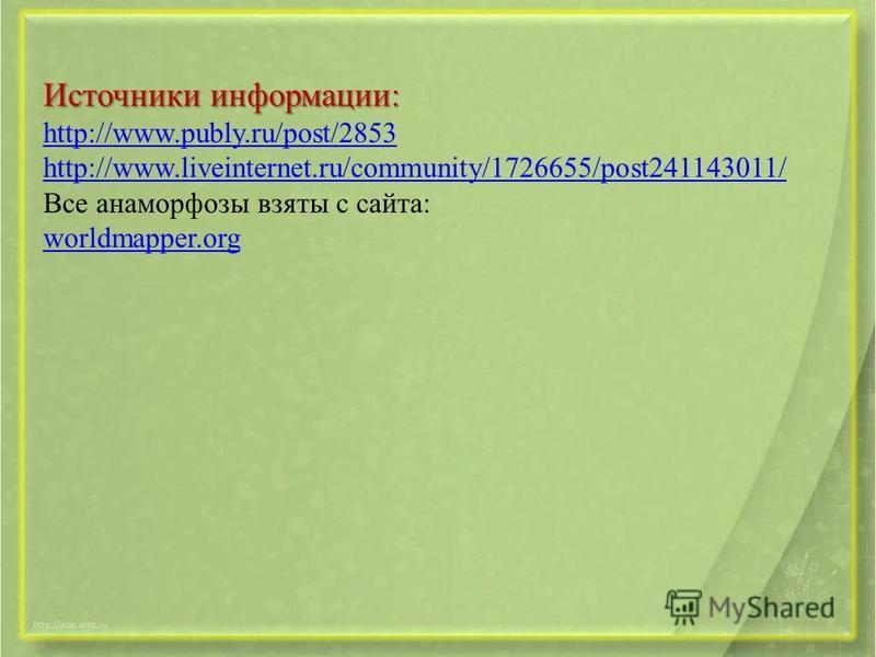 Источники информации: http://www.publy.ru/post/2853 http://www.liveinternet.ru/community/1726655/post241143011/ Все анаморфозы взяты с сайта: worldmapper.org worldmapper.org