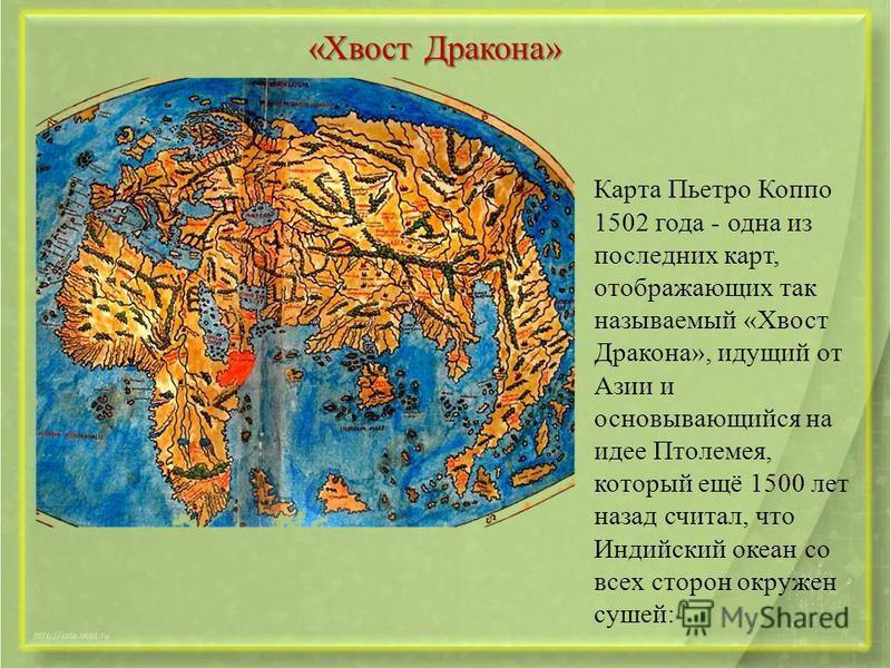 «Хвост Дракона» Карта Пьетро Коппо 1502 года - одна из последних карт, отображающих так называемый «Хвост Дракона», идущий от Азии и основывающийся на идее Птолемея, который ещё 1500 лет назад считал, что Индийский океан со всех сторон окружен сушей: