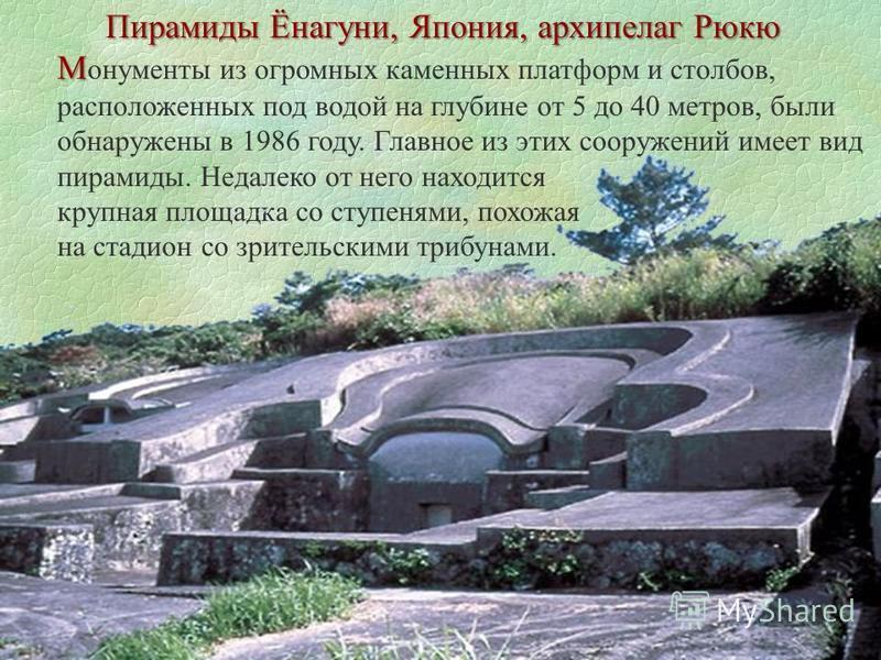 М М онументы из огромных каменных платформ и столбов, расположенных под водой на глубине от 5 до 40 метров, были обнаружены в 1986 году. Главное из этих сооружений имеет вид пирамиды. Недалеко от него находится крупная площадка со ступенями, похожая