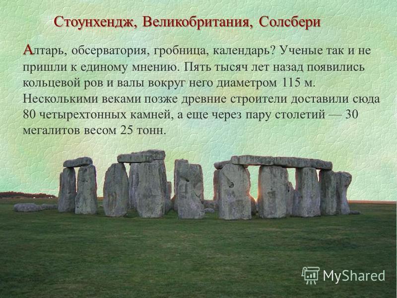 А А лтарь, обсерватория, гробница, календарь? Ученые так и не пришли к единому мнению. Пять тысяч лет назад появились кольцевой ров и валы вокруг него диаметром 115 м. Несколькими веками позже древние строители доставили сюда 80 четырех тонных камней