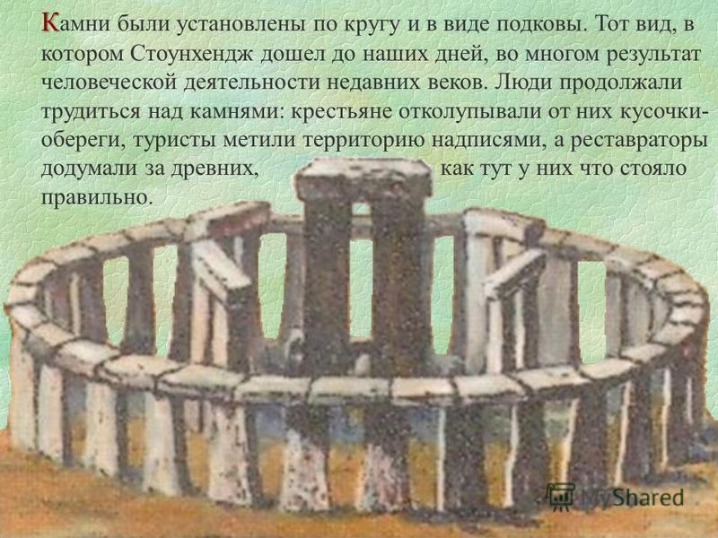 К К амни были установлены по кругу и в виде подковы. Тот вид, в котором Стоунхендж дошел до наших дней, во многом результат человеческой деятельности недавних веков. Люди продолжали трудиться над камнями: крестьяне отколупывали от них кусочки- оберег