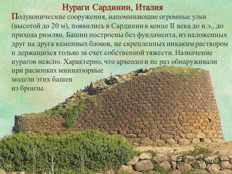 П П полуконические сооружения, напоминающие огромные ульи (высотой до 20 м), появились в Сардинии в конце II века до н.э., до прихода римлян. Башни построены без фундамента, из наложенных друг на друга каменных блоков, не скрепленных никаким растворо