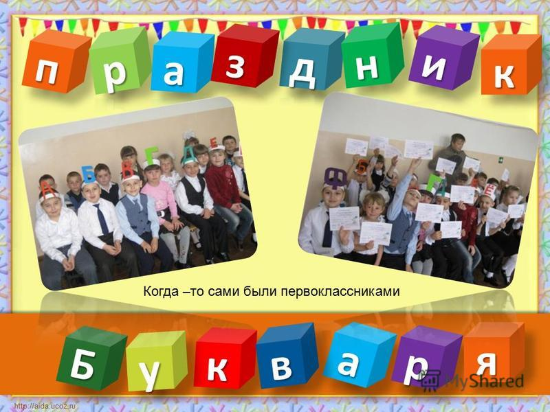 пп http://aida.ucoz.ru Когда –то сами были первоклассниками