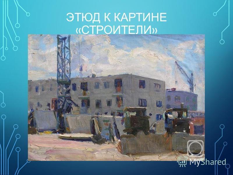 ЭТЮД К КАРТИНЕ « СТРОИТЕЛИ »