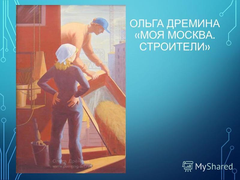 ОЛЬГА ДРЕМИНА « МОЯ МОСКВА. СТРОИТЕЛИ »