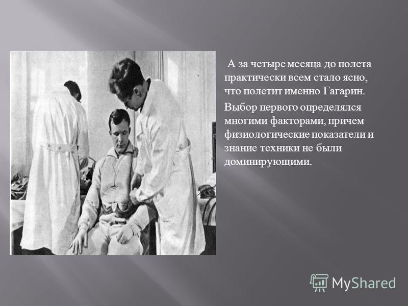 А за четыре месяца до полета практически всем стало ясно, что полетит именно Гагарин. Выбор первого определялся многими факторами, причем физиологические показатели и знание техники не были доминирующими.