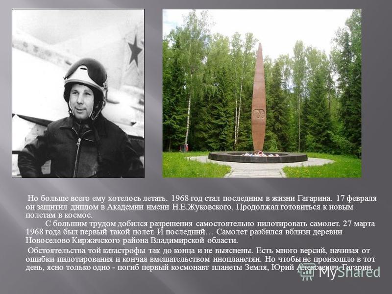 Но больше всего ему хотелось летать. 1968 год стал последним в жизни Гагарина. 17 февраля он защитил диплом в Академии имени Н. Е. Жуковского. Продолжал готовиться к новым полетам в космос. С большим трудом добился разрешения самостоятельно пилотиров