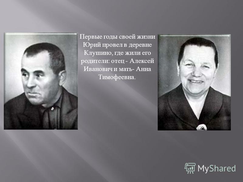 Первые годы своей жизни Юрий провел в деревне Клушино, где жили его родители : отец - Алексей Иванович и мать - Анна Тимофеевна.
